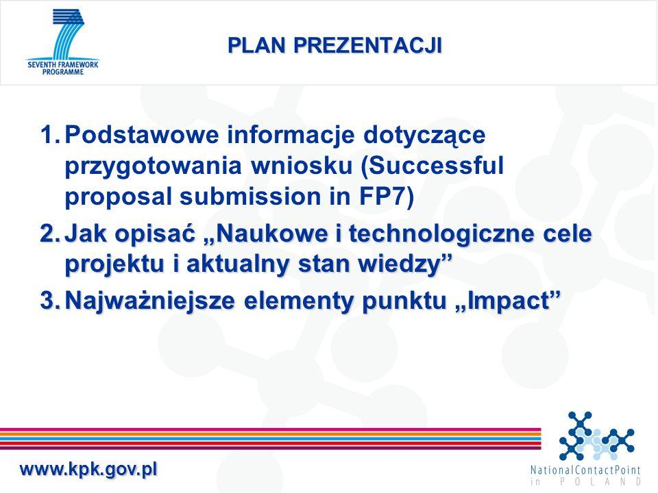 www.kpk.gov.pl Jakość naukowo-technologiczna, zgodność z tematyką konkursu 1.1: Koncepcja i cele projektu - opisać koncepcje projektu i jego główną ideę - opisać cele naukowo-technologiczne - wykazać, że wniosek odnosi się do jednego z zagadnień (topics) konkursu - wykazać, że cele będą osiągane w ramach realizacji projektu, a nie przez dalszy rozwój - cele powinny być przedstawione w mierzalnej formie (milestones)