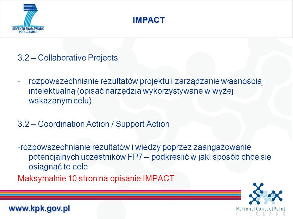 www.kpk.gov.pl IMPACT 3.2 – Collaborative Projects -rozpowszechnianie rezultatów projektu i zarządzanie własnością intelektualną (opisać narzędzia wykorzystywane w wyżej wskazanym celu) 3.2 – Coordination Action / Support Action -rozpowszechnianie rezultatów i wiedzy poprzez zaangażowanie potencjalnych uczestników FP7 – podkreslić w jaki sposób chce się osiągnąć te cele Maksymalnie 10 stron na opisanie IMPACT