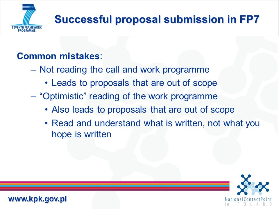 www.kpk.gov.pl Successful proposal submission in FP7 Final comments/advice: –Be very careful with re-submissions FP7 work programmes evolve –Good science is not enough.