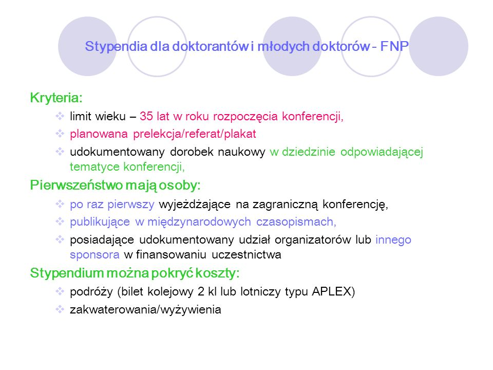 Stypendia dla doktorantów i młodych doktorów - FNP Kryteria: limit wieku – 35 lat w roku rozpoczęcia konferencji, planowana prelekcja/referat/plakat u