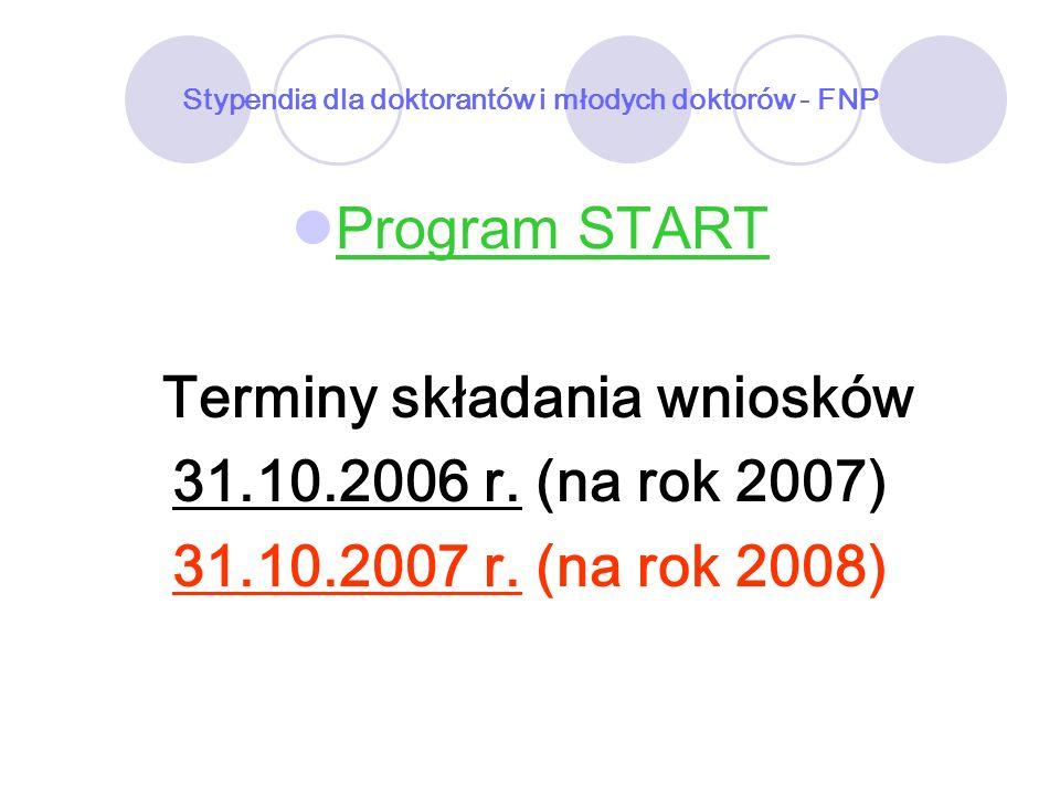 Stypendia dla doktorantów i młodych doktorów - FNP Program START Terminy składania wniosków 31.10.2006 r. (na rok 2007) 31.10.2007 r. (na rok 2008)