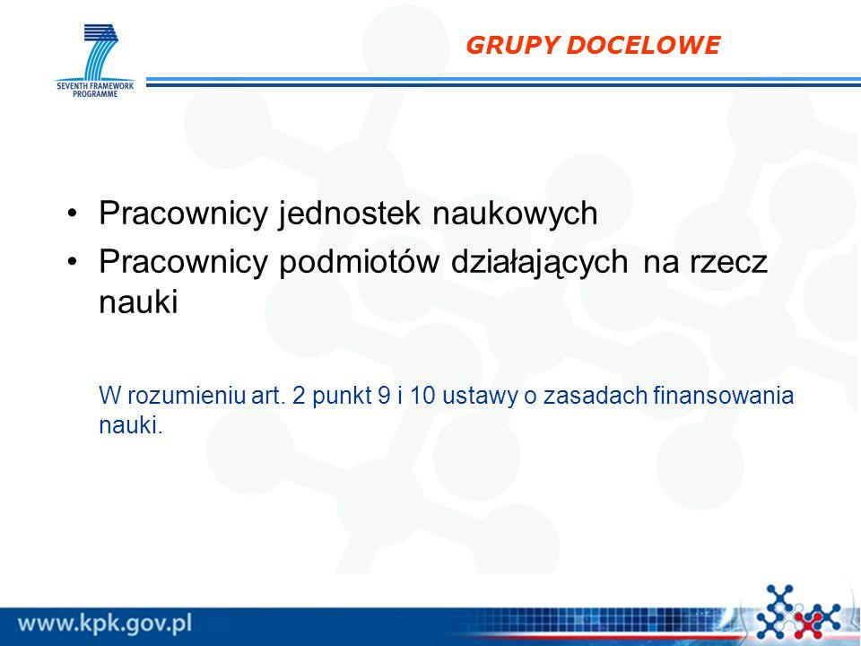 GRUPY DOCELOWE Pracownicy jednostek naukowych Pracownicy podmiotów działających na rzecz nauki W rozumieniu art. 2 punkt 9 i 10 ustawy o zasadach fina