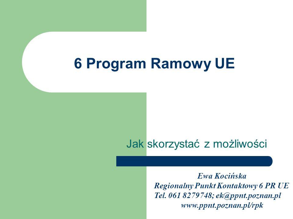 6 Program Ramowy UE Jak skorzystać z możliwości Ewa Kocińska Regionalny Punkt Kontaktowy 6 PR UE Tel. 061 8279748; ek@ppnt.poznan.pl www.ppnt.poznan.p
