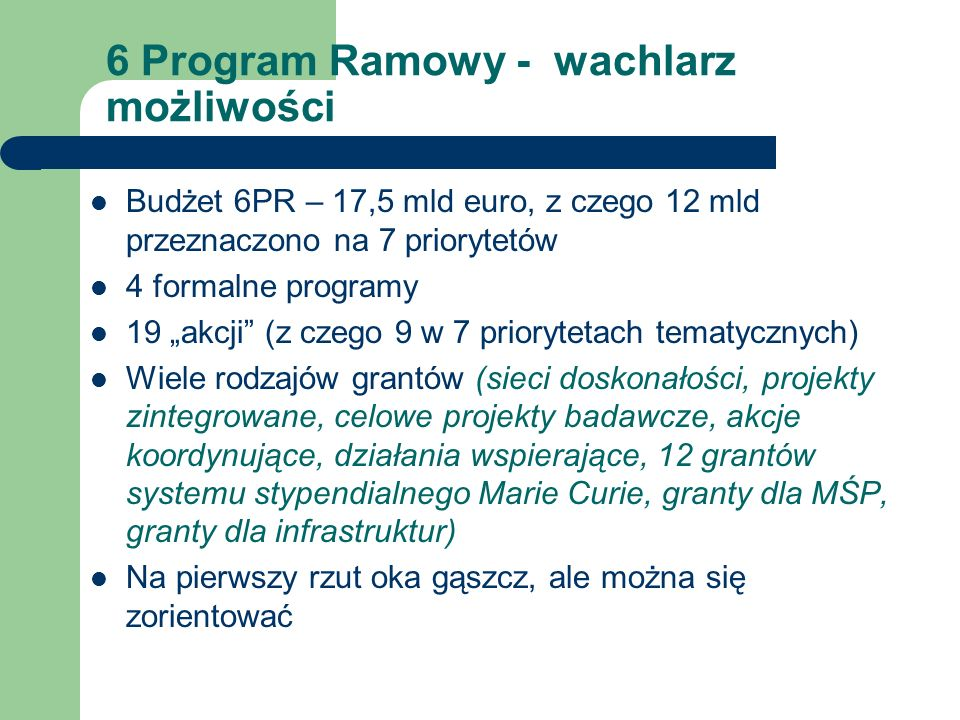 6 Program Ramowy - wachlarz możliwości Budżet 6PR – 17,5 mld euro, z czego 12 mld przeznaczono na 7 priorytetów 4 formalne programy 19 akcji (z czego 9 w 7 priorytetach tematycznych) Wiele rodzajów grantów (sieci doskonałości, projekty zintegrowane, celowe projekty badawcze, akcje koordynujące, działania wspierające, 12 grantów systemu stypendialnego Marie Curie, granty dla MŚP, granty dla infrastruktur) Na pierwszy rzut oka gąszcz, ale można się zorientować