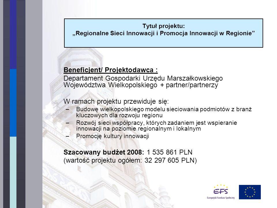 Beneficjent/ Projektodawca : Departament Gospodarki Urzędu Marszałkowskiego Województwa Wielkopolskiego + partner/partnerzy W ramach projektu przewiduje się: –Budowę wielkopolskiego modelu sieciowania podmiotów z branż kluczowych dla rozwoju regionu –Rozwój sieci współpracy, których zadaniem jest wspieranie innowacji na poziomie regionalnym i lokalnym –Promocję kultury innowacji Szacowany budżet 2008: 1 535 861 PLN (wartość projektu ogółem: 32 297 605 PLN) Tytuł projektu: Regionalne Sieci Innowacji i Promocja Innowacji w Regionie
