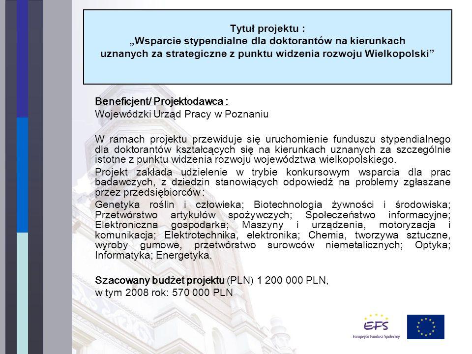Beneficjent/ Projektodawca : Wojewódzki Urząd Pracy w Poznaniu W ramach projektu przewiduje się uruchomienie funduszu stypendialnego dla doktorantów kształcących się na kierunkach uznanych za szczególnie istotne z punktu widzenia rozwoju województwa wielkopolskiego.