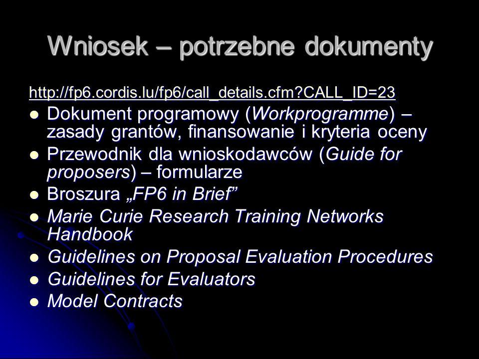 Wniosek – potrzebne dokumenty http://fp6.cordis.lu/fp6/call_details.cfm CALL_ID=23 Dokument programowy (Workprogramme) – zasady grantów, finansowanie i kryteria oceny Dokument programowy (Workprogramme) – zasady grantów, finansowanie i kryteria oceny Przewodnik dla wnioskodawców (Guide for proposers) – formularze Przewodnik dla wnioskodawców (Guide for proposers) – formularze Broszura FP6 in Brief Broszura FP6 in Brief Marie Curie Research Training Networks Handbook Marie Curie Research Training Networks Handbook Guidelines on Proposal Evaluation Procedures Guidelines on Proposal Evaluation Procedures Guidelines for Evaluators Guidelines for Evaluators Model Contracts Model Contracts
