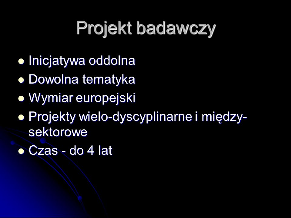 Projekt badawczy Inicjatywa oddolna Inicjatywa oddolna Dowolna tematyka Dowolna tematyka Wymiar europejski Wymiar europejski Projekty wielo-dyscyplinarne i między- sektorowe Projekty wielo-dyscyplinarne i między- sektorowe Czas - do 4 lat Czas - do 4 lat