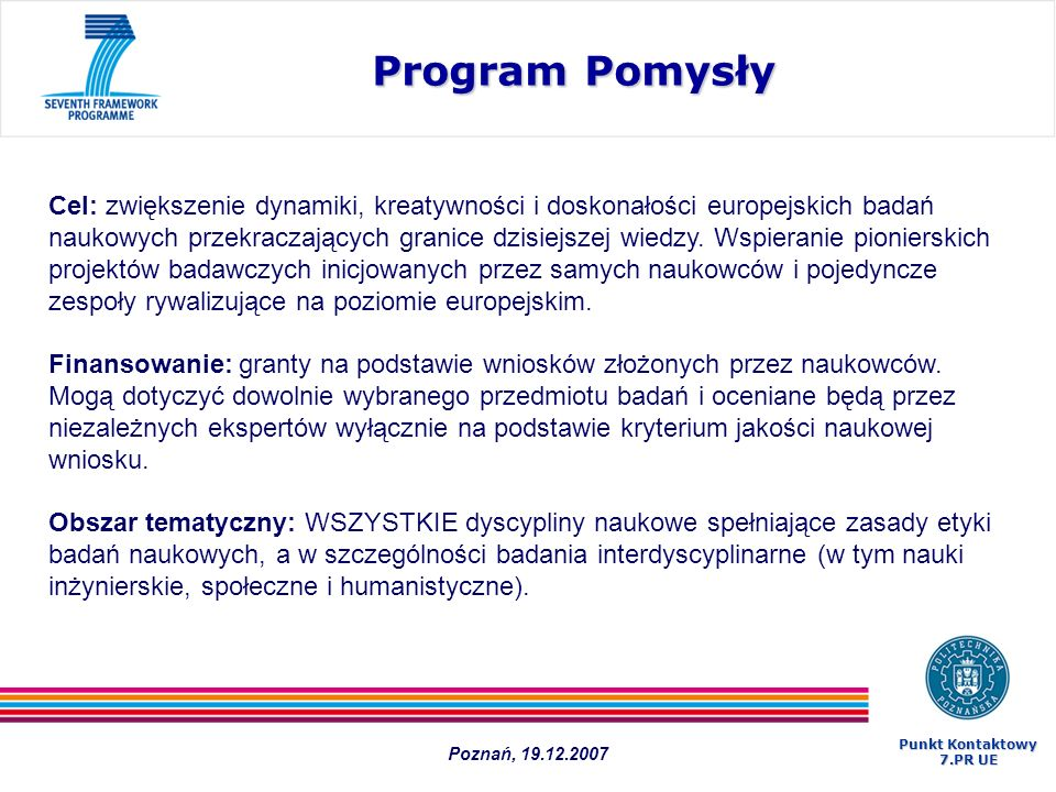 Program Pomysły 1.Finansowanie badań poznawczych (bez podziału na podstawowe i stosowane) 2.Powołanie Europejskiej Rady Badań 3.Projekty: zamiast konsorcjów instytucji – zespoły naukowców kierowane przez lidera Budżet całkowity (2007-2013) - 7 510 mln Poznań, 19.12.2007 Punkt Kontaktowy 7.PR UE