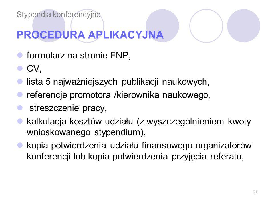 28 Stypendia konferencyjne PROCEDURA APLIKACYJNA formularz na stronie FNP, CV, lista 5 najważniejszych publikacji naukowych, referencje promotora /kierownika naukowego, streszczenie pracy, kalkulacja kosztów udziału (z wyszczególnieniem kwoty wnioskowanego stypendium), kopia potwierdzenia udziału finansowego organizatorów konferencji lub kopia potwierdzenia przyjęcia referatu,