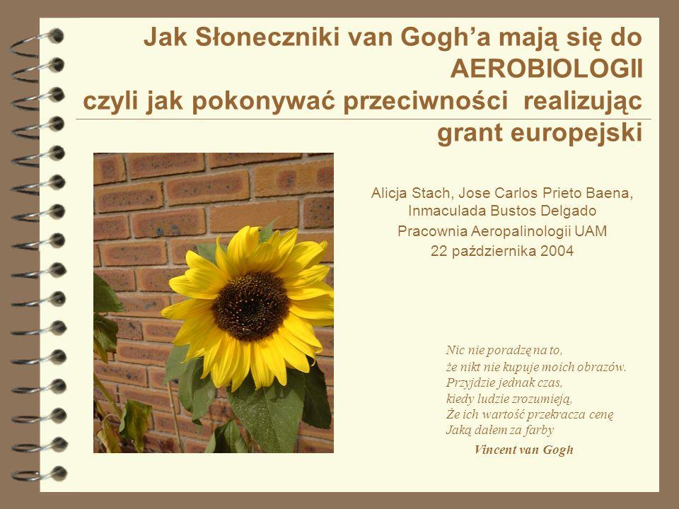 Jak Słoneczniki van Gogha mają się do AEROBIOLOGII czyli jak pokonywać przeciwności realizując grant europejski Musimy uczestniczyć w szkoleniach organizowanych przez Ekspertów z Branżowych, Regionalnych i Krajowych punktów kontaktowych, Bez wahania zadawać pytania oficerowi naukowemu z Brukseli.....bo jeśli już sięgnęliśmy po gwiazdkę z nieba!!!.
