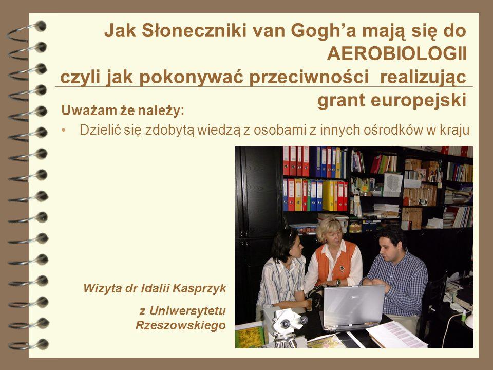 Jak Słoneczniki van Gogha mają się do AEROBIOLOGII czyli jak pokonywać przeciwności realizując grant europejski Uważam że należy: Dzielić się zdobytą wiedzą z osobami z innych ośrodków w kraju Wizyta dr Idalii Kasprzyk z Uniwersytetu Rzeszowskiego