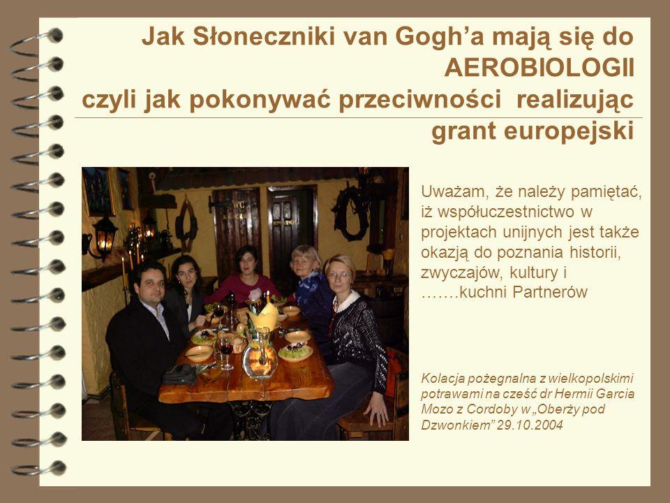Jak Słoneczniki van Gogha mają się do AEROBIOLOGII czyli jak pokonywać przeciwności realizując grant europejski Uważam, że należy pamiętać, iż współuczestnictwo w projektach unijnych jest także okazją do poznania historii, zwyczajów, kultury i …….kuchni Partnerów Kolacja pożegnalna z wielkopolskimi potrawami na cześć dr Hermii Garcia Mozo z Cordoby w Oberży pod Dzwonkiem 29.10.2004