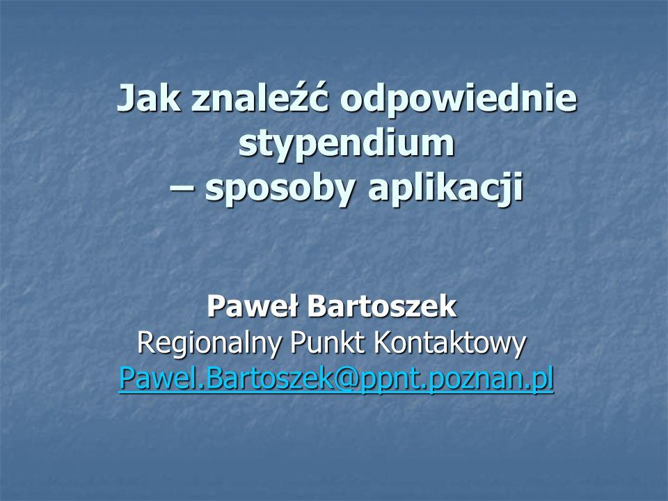 Jak znaleźć odpowiednie stypendium – sposoby aplikacji Paweł Bartoszek Regionalny Punkt Kontaktowy Pawel.Bartoszek@ppnt.poznan.pl Pawel.Bartoszek@ppnt