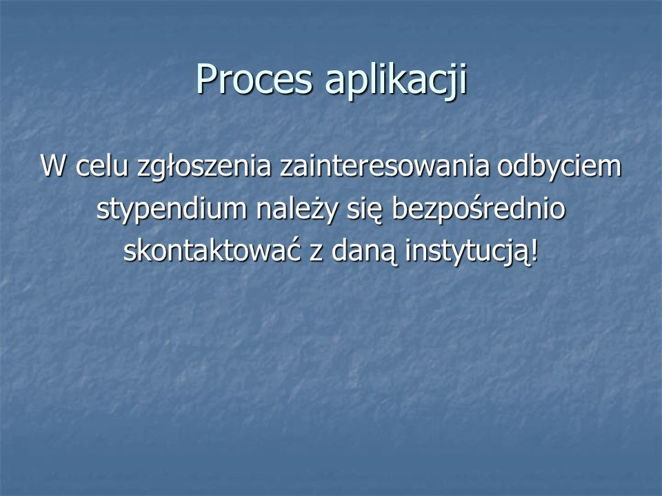 Proces aplikacji W celu zgłoszenia zainteresowania odbyciem stypendium należy się bezpośrednio skontaktować z daną instytucją!