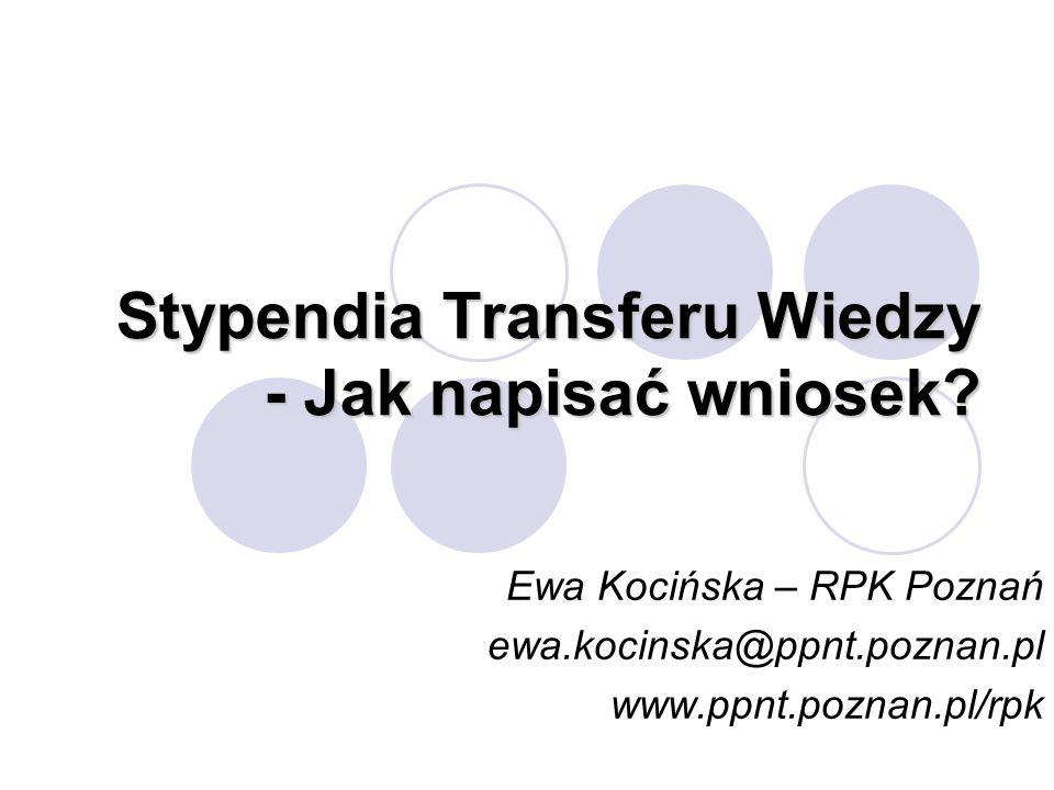 Stypendia Transferu Wiedzy - Jak napisać wniosek? Ewa Kocińska – RPK Poznań ewa.kocinska@ppnt.poznan.pl www.ppnt.poznan.pl/rpk