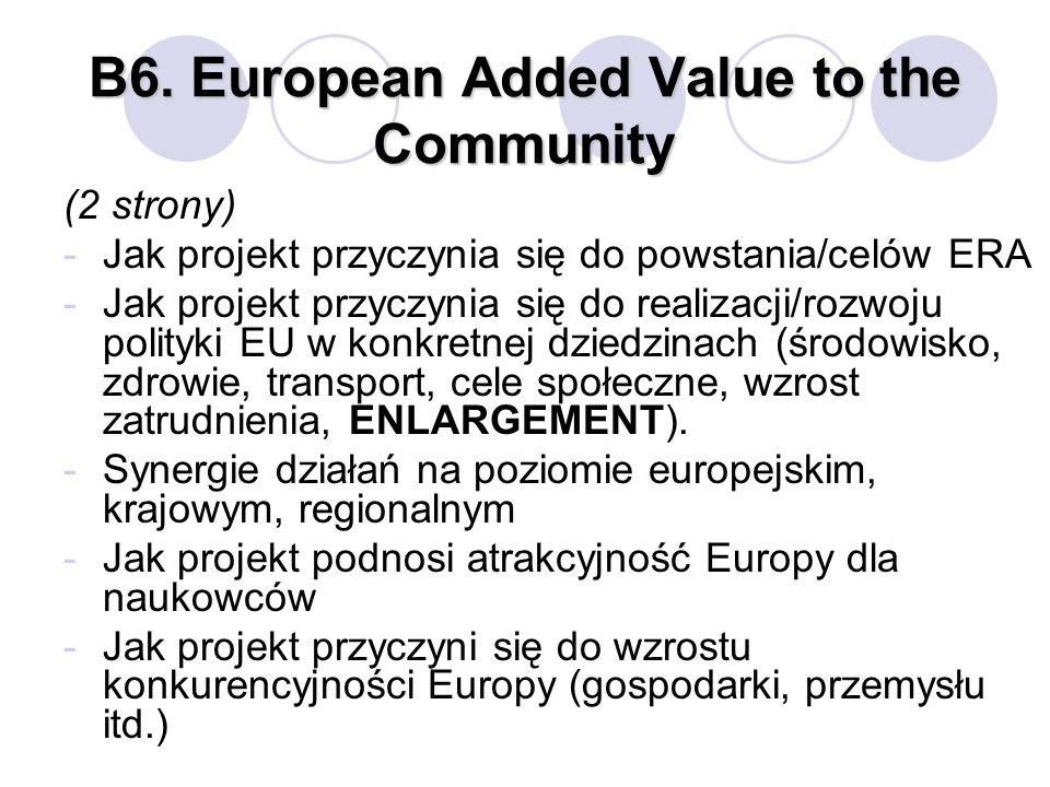 B6. European Added Value to the Community (2 strony) -Jak projekt przyczynia się do powstania/celów ERA -Jak projekt przyczynia się do realizacji/rozw