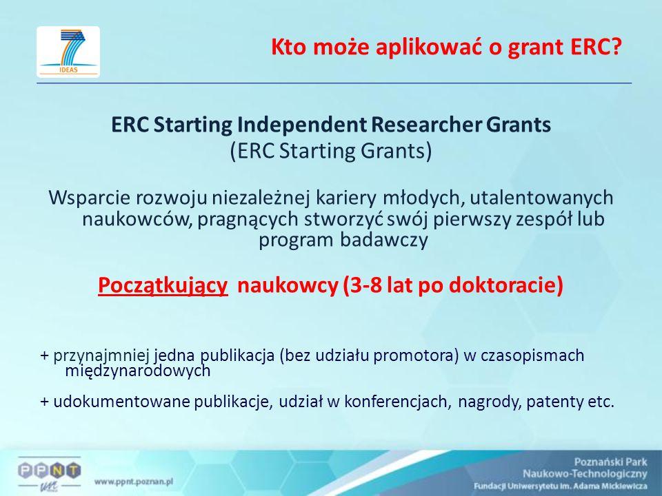 ERC Starting Grants ERC-2009-StG Budżet konkursu ca 295 mln euro Wielkość projektu: do 2 mln euro Czas trwania projektu: do 5 lat Dofinansowanie: do 100% kosztów dopuszczalnych oraz 20% koszty pośrednie Wymóg formalny: 3-8 lat po doktoracie