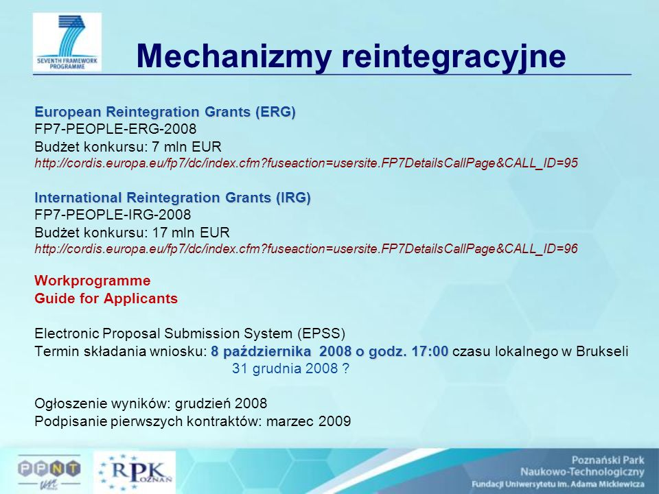 Mechanizmy reintegracyjne European Reintegration Grants (ERG) FP7-PEOPLE-ERG-2008 Budżet konkursu: 7 mln EUR http://cordis.europa.eu/fp7/dc/index.cfm fuseaction=usersite.FP7DetailsCallPage&CALL_ID=95 International Reintegration Grants (IRG) FP7-PEOPLE-IRG-2008 Budżet konkursu: 17 mln EUR http://cordis.europa.eu/fp7/dc/index.cfm fuseaction=usersite.FP7DetailsCallPage&CALL_ID=96 Workprogramme Guide for Applicants Electronic Proposal Submission System (EPSS) 8 października 2008 o godz.
