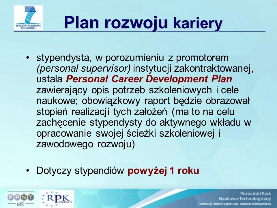 Zasady stypendium II Projekt musi zawierać spójny program szkoleniowy w trakcie trwania całego stypendium temat pracy dowolny, wybierany przez przyszłego stypendystę w porozumieniu z instytucją, na rzecz której będzie pracował po powrocie do Europy po zaakceptowaniu przez KE projektu stypendysta, w porozumieniu z promotorem (personal supervisor) instytucji zakontraktowanej, ustala Personal Career Development Plan zawierający opis potrzeb szkoleniowych i cele naukowe; obowiązkowy raport będzie obrazował stopień realizacji tych założeń (ma to na celu zachęcenie stypendysty do aktywnego wkładu w opracowanie swojej ścieżki szkoleniowej i zawodowego rozwoju)