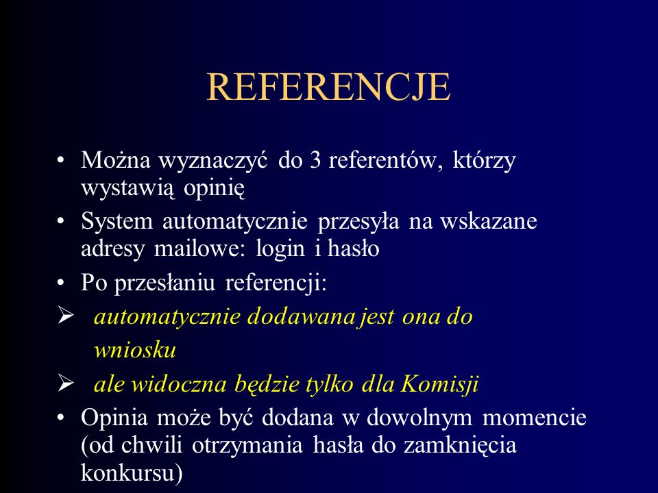 REFERENCJE Można wyznaczyć do 3 referentów, którzy wystawią opinię System automatycznie przesyła na wskazane adresy mailowe: login i hasło Po przesłaniu referencji: automatycznie dodawana jest ona do wniosku ale widoczna będzie tylko dla Komisji Opinia może być dodana w dowolnym momencie (od chwili otrzymania hasła do zamknięcia konkursu)