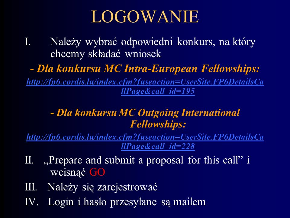 LOGOWANIE I.Należy wybrać odpowiedni konkurs, na który chcemy składać wniosek - Dla konkursu MC Intra-European Fellowships: http://fp6.cordis.lu/index.cfm?fuseaction=UserSite.FP6DetailsCa llPage&call_id=195 - Dla konkursu MC Outgoing International Fellowships: http://fp6.cordis.lu/index.cfm?fuseaction=UserSite.FP6DetailsCa llPage&call_id=228 II.