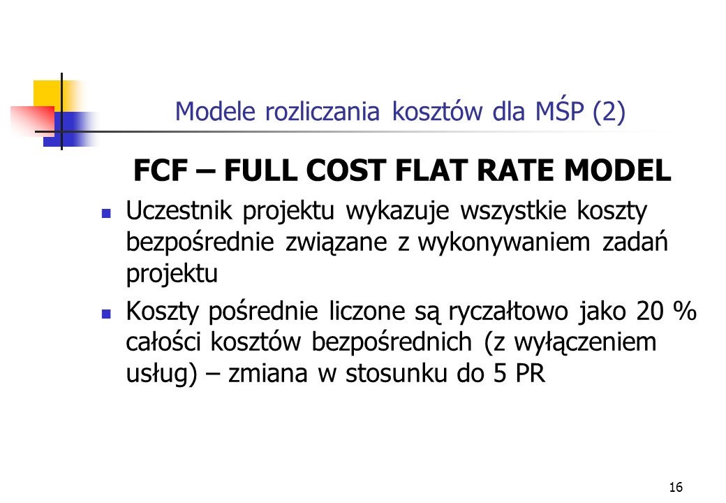 16 Modele rozliczania kosztów dla MŚP (2) FCF – FULL COST FLAT RATE MODEL Uczestnik projektu wykazuje wszystkie koszty bezpośrednie związane z wykonywaniem zadań projektu Koszty pośrednie liczone są ryczałtowo jako 20 % całości kosztów bezpośrednich (z wyłączeniem usług) – zmiana w stosunku do 5 PR
