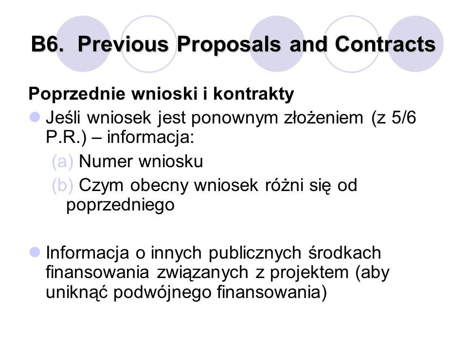 B6.Previous Proposals and Contracts Poprzednie wnioski i kontrakty Jeśli wniosek jest ponownym złożeniem (z 5/6 P.R.) – informacja: (a) Numer wniosku (b) Czym obecny wniosek różni się od poprzedniego Informacja o innych publicznych środkach finansowania związanych z projektem (aby uniknąć podwójnego finansowania)