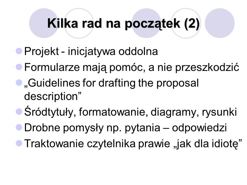 Kilka rad na początek (2) Projekt - inicjatywa oddolna Formularze mają pomóc, a nie przeszkodzić Guidelines for drafting the proposal description Śródtytuły, formatowanie, diagramy, rysunki Drobne pomysły np.