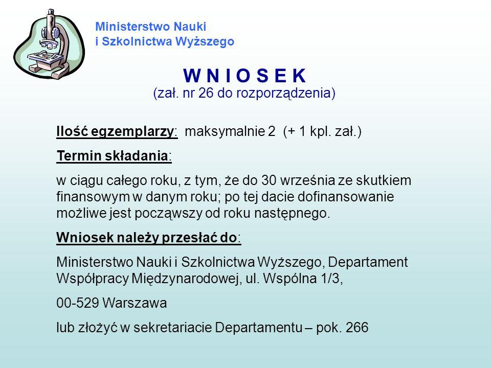 Ministerstwo Nauki i Szkolnictwa Wyższego W N I O S E K (zał. nr 26 do rozporządzenia) Ilość egzemplarzy: maksymalnie 2 (+ 1 kpl. zał.) Termin składan