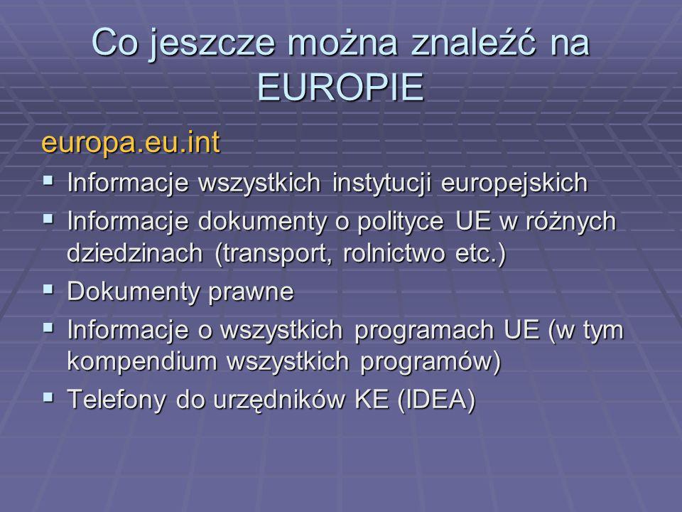Co jeszcze można znaleźć na EUROPIE europa.eu.int Informacje wszystkich instytucji europejskich Informacje wszystkich instytucji europejskich Informacje dokumenty o polityce UE w różnych dziedzinach (transport, rolnictwo etc.) Informacje dokumenty o polityce UE w różnych dziedzinach (transport, rolnictwo etc.) Dokumenty prawne Dokumenty prawne Informacje o wszystkich programach UE (w tym kompendium wszystkich programów) Informacje o wszystkich programach UE (w tym kompendium wszystkich programów) Telefony do urzędników KE (IDEA) Telefony do urzędników KE (IDEA)