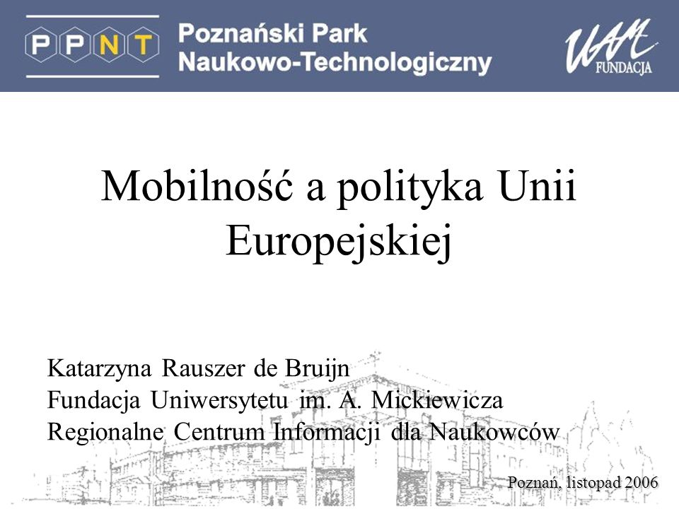 Poznań, listopad 2006 Mobilność a polityka Unii Europejskiej Katarzyna Rauszer de Bruijn Fundacja Uniwersytetu im.