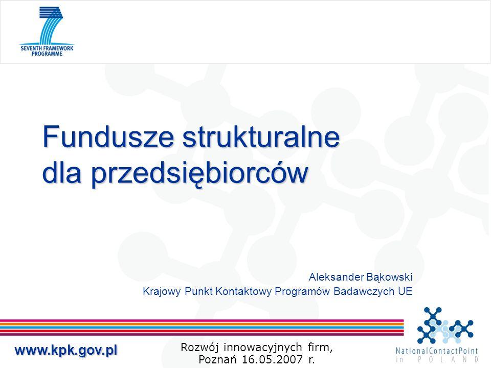 www.kpk.gov.pl Fundusze strukturalne dla przedsiębiorców Aleksander Bąkowski Krajowy Punkt Kontaktowy Programów Badawczych UE Rozwój innowacyjnych fir