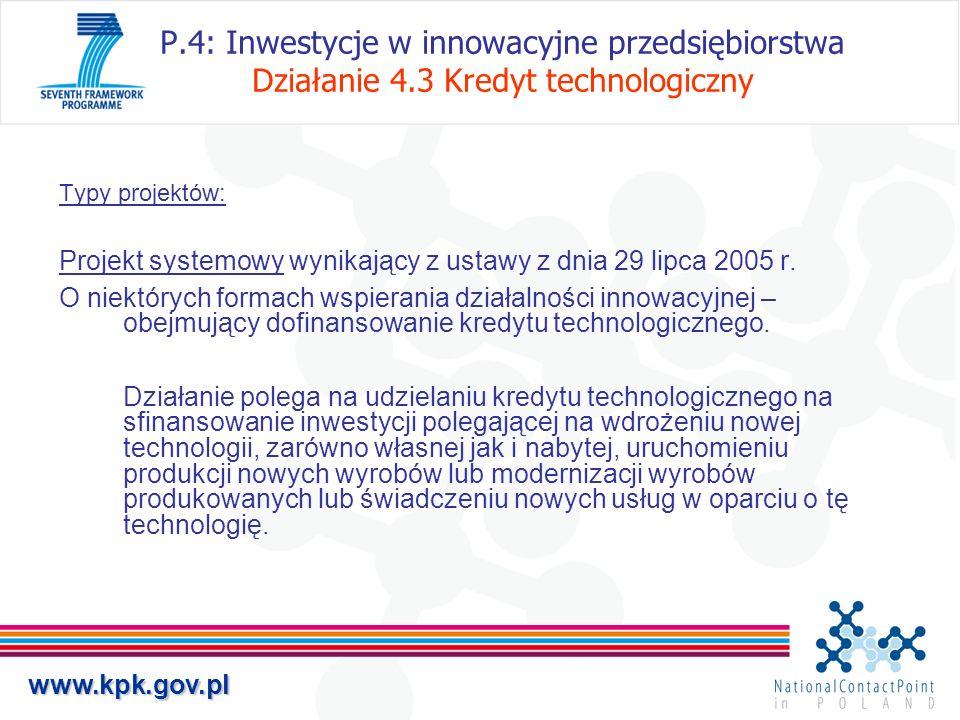 www.kpk.gov.pl P.4: Inwestycje w innowacyjne przedsiębiorstwa Działanie 4.3 Kredyt technologiczny Typy projektów: Projekt systemowy wynikający z ustaw