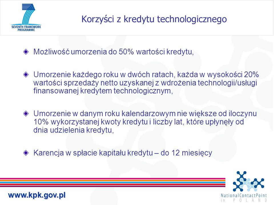 www.kpk.gov.pl Korzyści z kredytu technologicznego Możliwość umorzenia do 50% wartości kredytu, Umorzenie każdego roku w dwóch ratach, każda w wysokoś