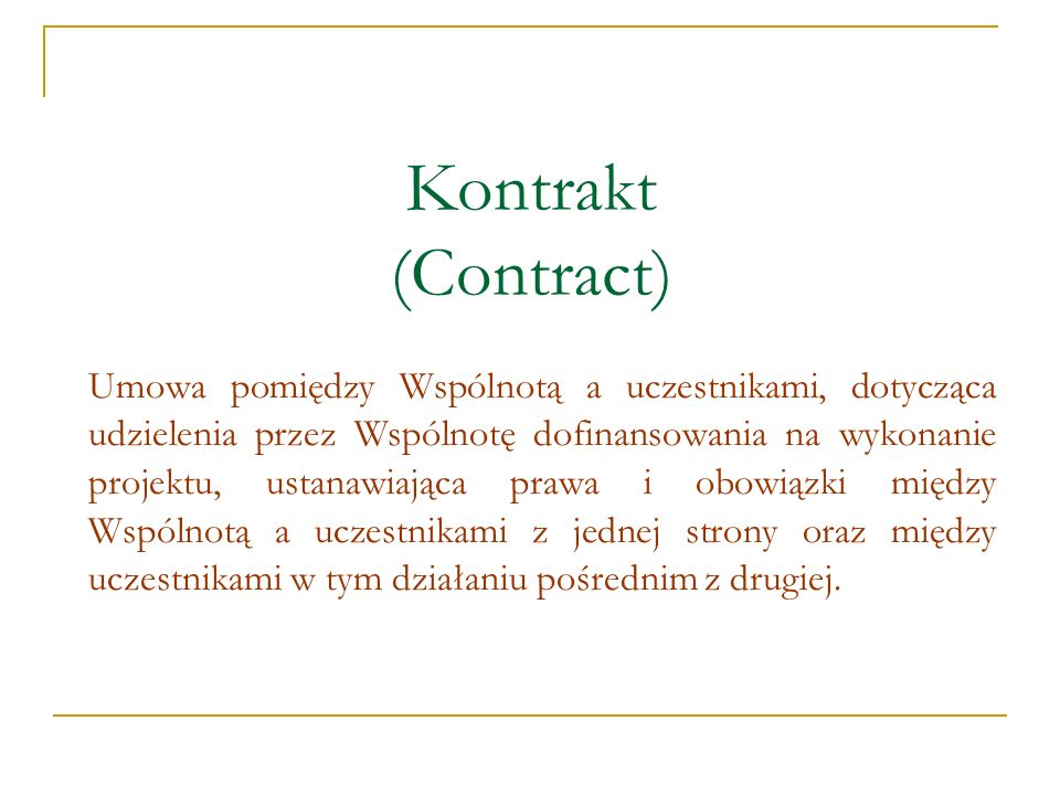 Kontrakt (Contract) Umowa pomiędzy Wspólnotą a uczestnikami, dotycząca udzielenia przez Wspólnotę dofinansowania na wykonanie projektu, ustanawiająca