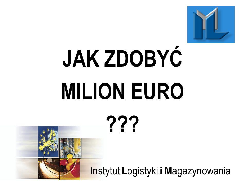 I nstytut L ogistyki i M agazynowania JAK ZDOBYĆ MILION EURO ???