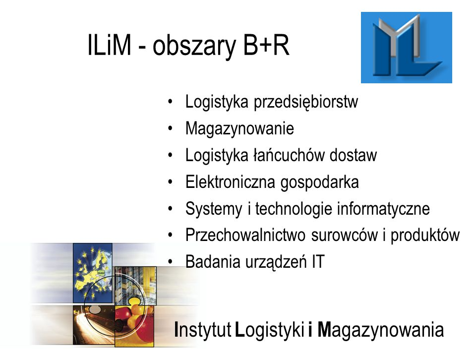 I nstytut L ogistyki i M agazynowania ILiM - obszary B+R Logistyka przedsiębiorstw Magazynowanie Logistyka łańcuchów dostaw Elektroniczna gospodarka Systemy i technologie informatyczne Przechowalnictwo surowców i produktów Badania urządzeń IT