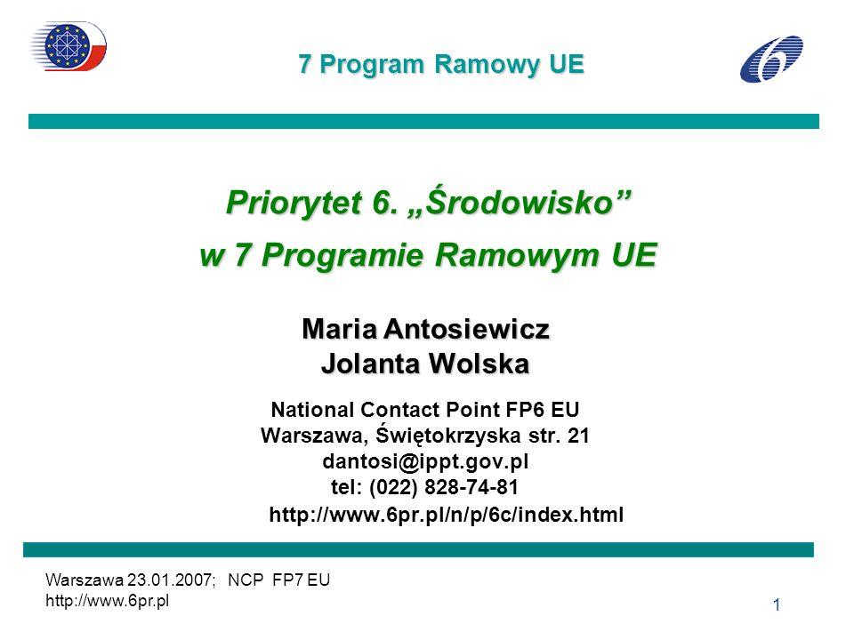 7 Program Ramowy UE Warszawa 23.01.2007; NCP FP7 EU http://www.6pr.pl 1 Priorytet 6. Środowisko w 7 Programie Ramowym UE Maria Antosiewicz Jolanta Wol