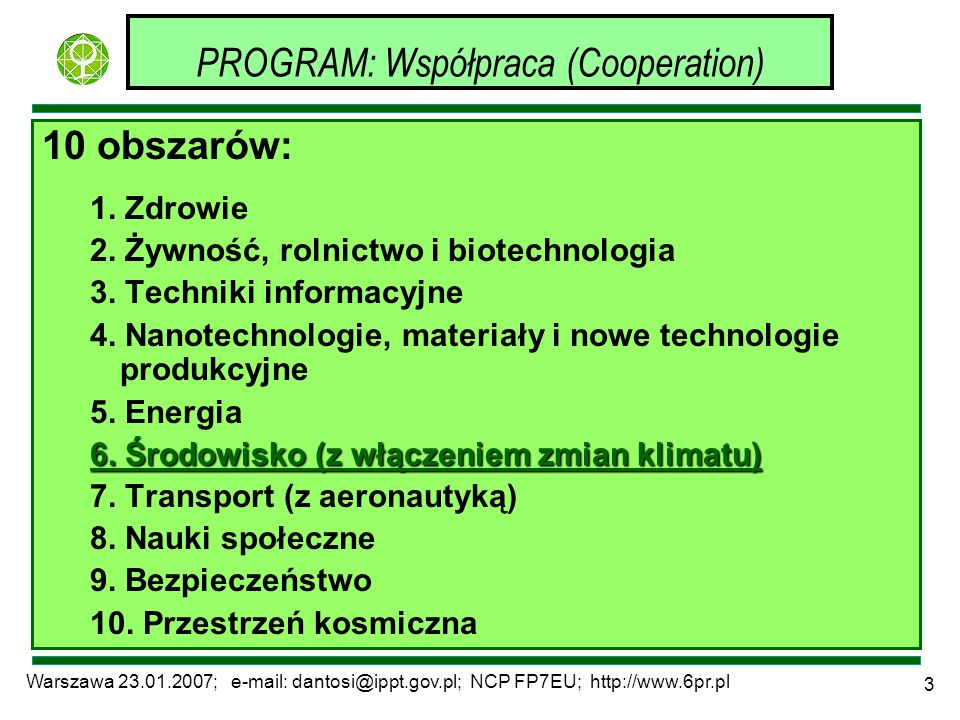 Warszawa 23.01.2007; e-mail: dantosi@ippt.gov.pl; NCP FP7EU; http://www.6pr.pl 3 PROGRAM: Współpraca (Cooperation) 10 obszarów: 1. Zdrowie 2. Żywność,