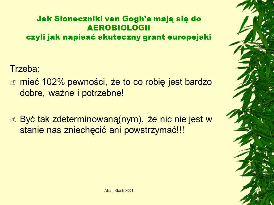 Alicja Stach 2004 Jak Słoneczniki van Gogha mają się do AEROBIOLOGII czyli jak napisać skuteczny grant europejski Trzeba: mieć 102% pewności, że to co robię jest bardzo dobre, ważne i potrzebne.