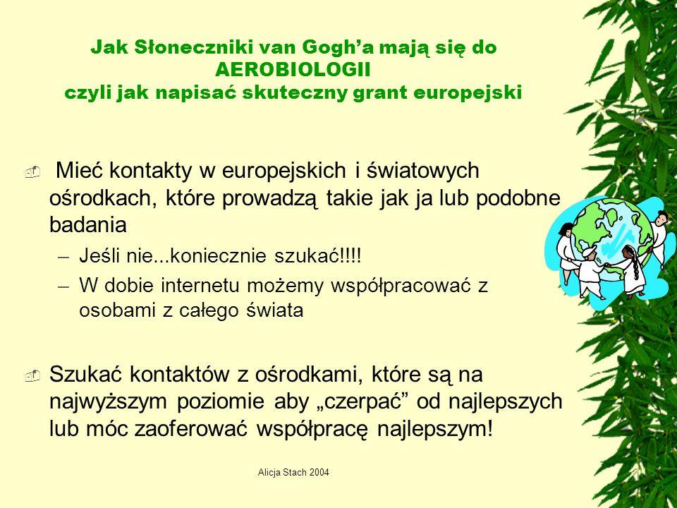 Alicja Stach 2004 Jak Słoneczniki van Gogha mają się do AEROBIOLOGII czyli jak napisać skuteczny grant europejski Mieć kontakty w europejskich i światowych ośrodkach, które prowadzą takie jak ja lub podobne badania –Jeśli nie...koniecznie szukać!!!.
