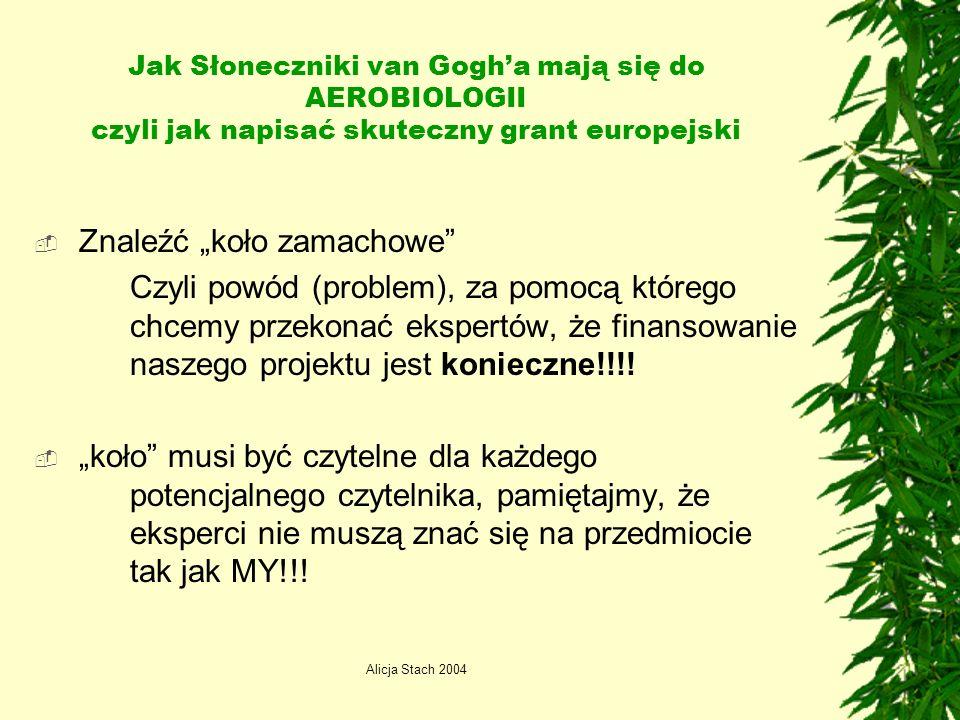 Alicja Stach 2004 Jak Słoneczniki van Gogha mają się do AEROBIOLOGII czyli jak napisać skuteczny grant europejski Znaleźć koło zamachowe Czyli powód (problem), za pomocą którego chcemy przekonać ekspertów, że finansowanie naszego projektu jest konieczne!!!.