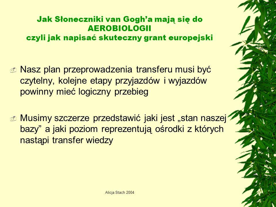 Alicja Stach 2004 Jak Słoneczniki van Gogha mają się do AEROBIOLOGII czyli jak napisać skuteczny grant europejski Nasz plan przeprowadzenia transferu musi być czytelny, kolejne etapy przyjazdów i wyjazdów powinny mieć logiczny przebieg Musimy szczerze przedstawić jaki jest stan naszej bazy a jaki poziom reprezentują ośrodki z których nastąpi transfer wiedzy