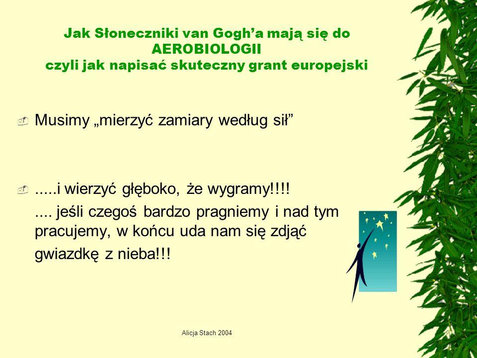 Alicja Stach 2004 Jak Słoneczniki van Gogha mają się do AEROBIOLOGII czyli jak napisać skuteczny grant europejski Musimy mierzyć zamiary według sił.....i wierzyć głęboko, że wygramy!!!!....