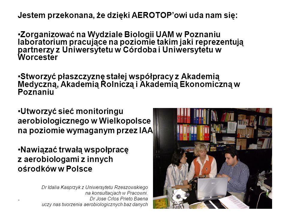 Jestem przekonana, że dzięki AEROTOPowi uda nam się: Zorganizować na Wydziale Biologii UAM w Poznaniu laboratorium pracujące na poziomie takim jaki reprezentują partnerzy z Uniwersytetu w Córdoba i Uniwersytetu w Worcester Stworzyć płaszczyznę stałej współpracy z Akademią Medyczną, Akademią Rolniczą i Akademią Ekonomiczną w Poznaniu Utworzyć sieć monitoringu aerobiologicznego w Wielkopolsce na poziomie wymaganym przez IAA Nawiązać trwałą wspołpracę z aerobiologami z innych ośrodków w Polsce.