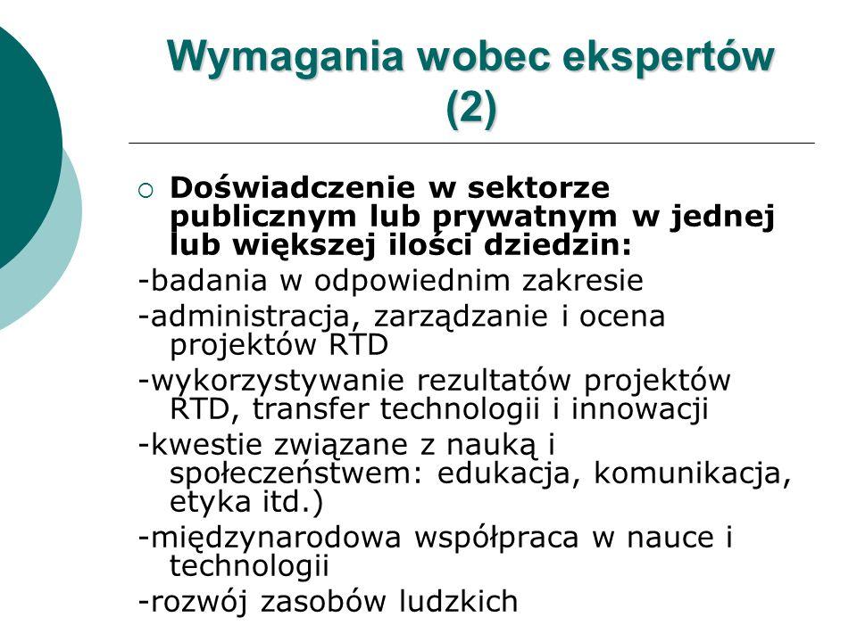Wymagania wobec ekspertów (2) Doświadczenie w sektorze publicznym lub prywatnym w jednej lub większej ilości dziedzin: -badania w odpowiednim zakresie -administracja, zarządzanie i ocena projektów RTD -wykorzystywanie rezultatów projektów RTD, transfer technologii i innowacji -kwestie związane z nauką i społeczeństwem: edukacja, komunikacja, etyka itd.) -międzynarodowa współpraca w nauce i technologii -rozwój zasobów ludzkich