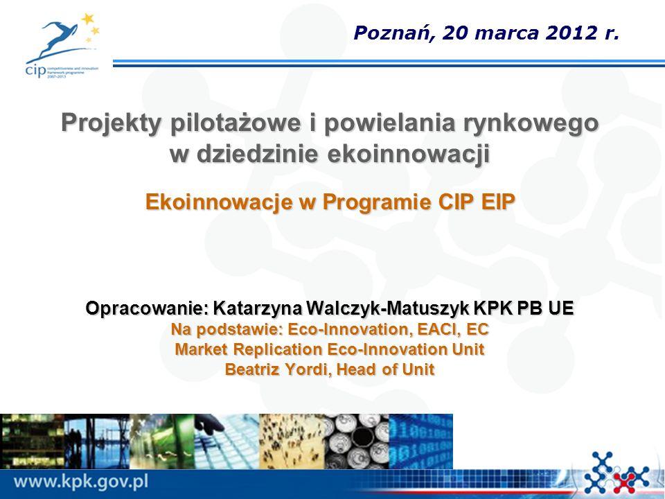 Projekty pilotażowe i powielania rynkowego w dziedzinie ekoinnowacji Ekoinnowacje w Programie CIP EIP Opracowanie: Katarzyna Walczyk-Matuszyk KPK PB U