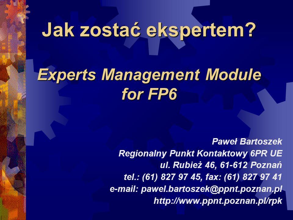 Jak zostać ekspertem? Experts Management Module for FP6 Paweł Bartoszek Regionalny Punkt Kontaktowy 6PR UE ul. Rubież 46, 61-612 Poznań tel.: (61) 827