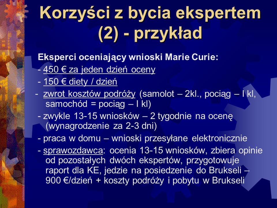 Korzyści z bycia ekspertem (2) - przykład Eksperci oceniający wnioski Marie Curie: - 450 za jeden dzień oceny - 150 diety / dzień - zwrot kosztów podróży (samolot – 2kl., pociąg – I kl, samochód = pociąg – I kl) - zwykle 13-15 wniosków – 2 tygodnie na ocenę (wynagrodzenie za 2-3 dni) - praca w domu – wnioski przesyłane elektronicznie - sprawozdawca: ocenia 13-15 wniosków, zbiera opinie od pozostałych dwóch ekspertów, przygotowuje raport dla KE, jedzie na posiedzenie do Brukseli – 900 /dzień + koszty podróży i pobytu w Brukseli